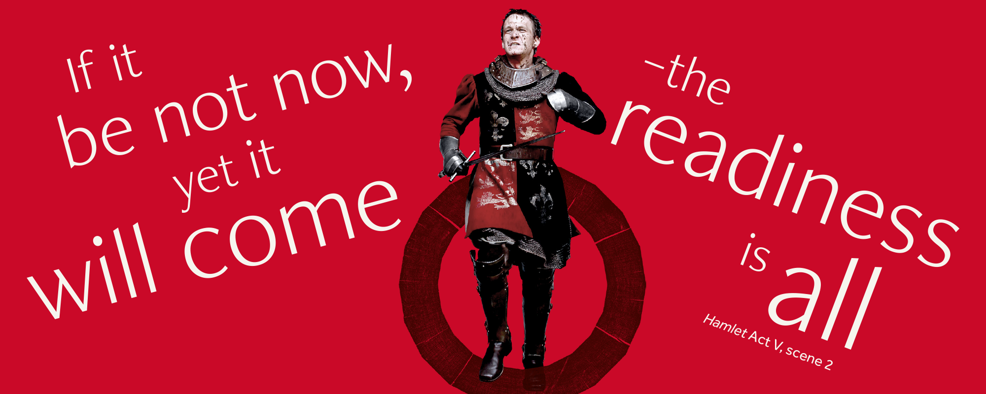 Quote says 'if it be not now, yet it will come- the readiness is all' from Hamlet, an actor in armour is running in the middle of the quote