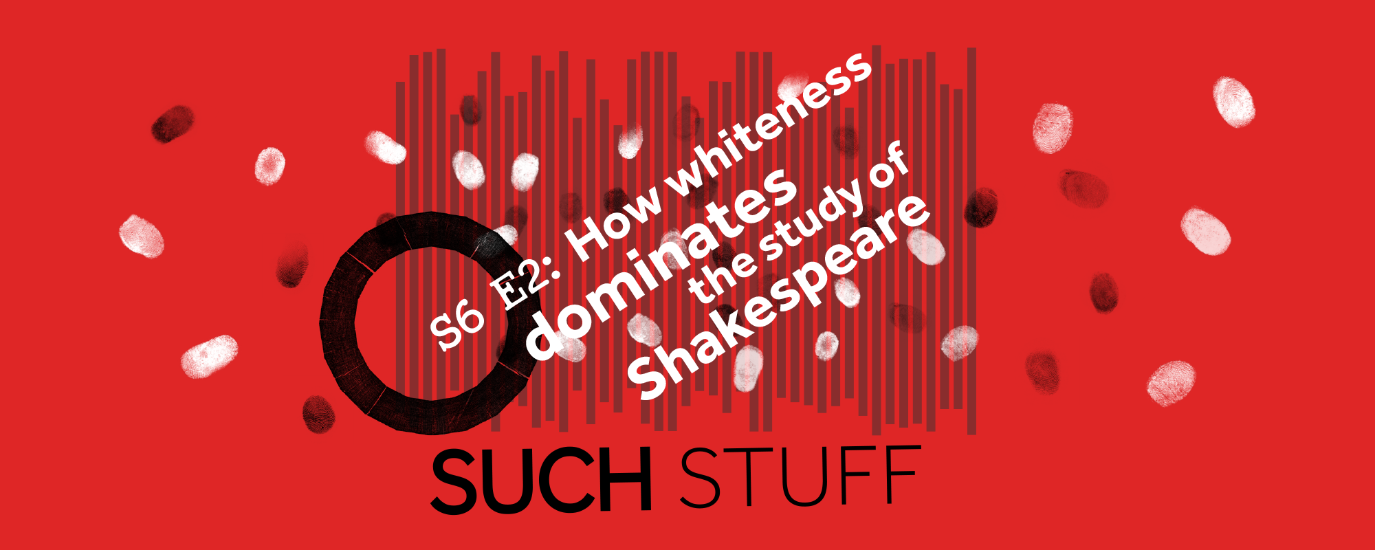 Text: S6 E2: How Whiteness dominates the study of Shakespeare Such Stuff